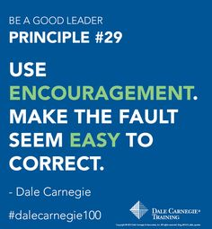 """Dale Carnegie Principle #29: Use encouragement. Make the fault seem easy to correct.     See more principles to """"be a good leader""""."""