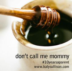 I can't stand being called mommy and here's why. #mommy #10yearsaparent www.kalysullivan.com