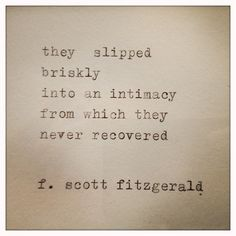 they slipped briskly into an intimacy from which they never recovered --f. scott fitzgerald <----- why are all these books so much more interesting post high school? The Words, Cool Words, Great Quotes, Quotes To Live By, Inspirational Quotes, Awesome Quotes, Pretty Words, Beautiful Words, Beautiful Things