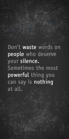 Don't waste words on people who deserve your silence. Sometimes the most powerful thing you can say is nothing at all.