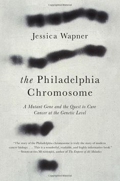 The Philadelphia Chromosome: A Mutant Gene and the Quest to Cure Cancer at the Genetic Level: Jessica Wapner.