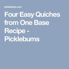 Four Easy Quiches from One Base Recipe - Picklebums