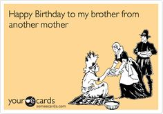Happy+Birthday+to+my+brother+from+another+mother.