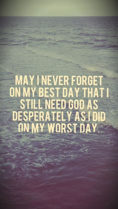 May I never forget on my best day that I still need God as desperately as I did on my worst day.
