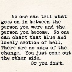 No one can tell you what goes on in between the person you were and the person you become. No one can chart that blue and lonely section of hell. There are no maps of the change. You just come out the other side. Or you don't.