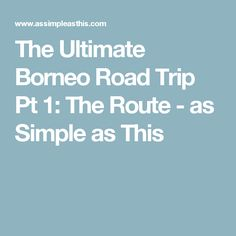The Ultimate Borneo Road Trip Pt 1: The Route - as Simple as This