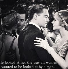 He looked at her the way all women wanted to be looked at by a man. -Great Gatsby