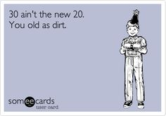 Funny Birthday Ecard: 30 ain't the new You old as dirt. OMG Reiner would have died if I have him a card that said this lol. 30th Birthday Meme, Birthday Fun, Birthday Wishes, Birthday Stuff, Vintage Birthday, Birthday Greetings, Birthday Card Sayings, Birthday Quotes, Birthday Cards