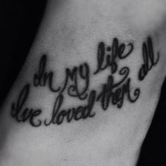 "in my life beatles lyric tattoo | Beatles tattoo.. ""in my life, I've loved them all"" Love this!!! WANT!!"
