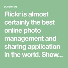 Flickr is almost certainly the best online photo management and sharing application in the world. Show off your favorite photos and videos to the world, securely and privately show content to your friends and family, or blog the photos and videos you take with a cameraphone.