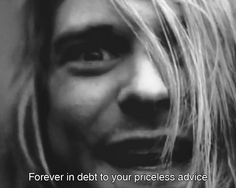 Forever in debt to your priceless advice. Kurt Cobain.