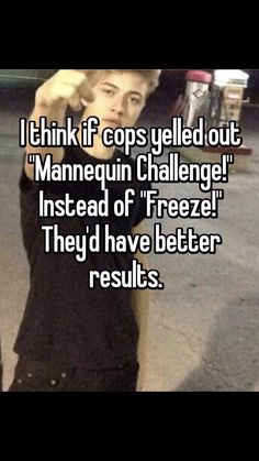"Someone from Casselberry, Florida, US posted a whisper, which reads ""I think if cops yelled out ""Mannequin Challenge!"" Instead of ""Freeze!"" They'd have better results. Funny Relatable Memes, Funny Posts, Funny Quotes, Stupid Funny, The Funny, Hilarious, Whisper Quotes, Whisper Confessions, Lol So True"