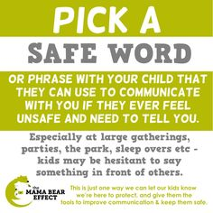 """Giving kids the tools to communicate with us easily and the assurance that they will be believed, is very important.   A safe phrase could be """"I need my teddy"""" - something that indicates that they need your help without calling attention that something is wrong. Let your child know that when they say this you will stop what you're doing and help them, you will listen and believe what they have to tell you.  .   http://themamabeareffect.org/empowering-our-children.html"""