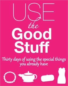 Use-the-Good-Stuff: Thirty days of using the special things you already own without buying more. Paradise, Self, Good Things, Sewing, Day, Challenge, Stuff To Buy, Cleaning, Goals