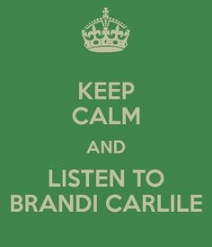 I hate this keep calm b.s. BUT......seriously, Brandi Carlile. Her whole albums, not just the 'hits'....so good!