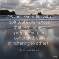 """""""Balance your life with spiritual experiences that remind and prepare you for continued, daily ministering to others."""" —Elder M. Russell Ballard"""
