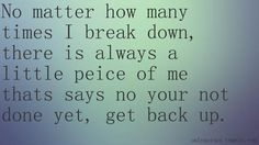 No matter how many times I break down, there is always a little peice of me thats asys no on your not, done yet, get back up.