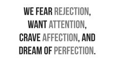 We Fear Rejection, Want Attention, Crave Affection, and Dream of Perfection.