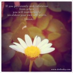 """If you persistently seek validation from others, you will inadvertently invalidate your own self-worth.""—Dodinsky"