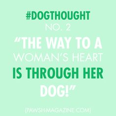 """""""The way to a woman's heart is through her dog!"""" 