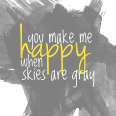you make me happy when skies are gray babe <3