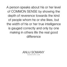 "Anuj Somany - ""A person speaks about his or her level of COMMON SENSE by showing the depth of reverence..."". inspirational, wisdom, intelligence, ordinary, life-lessons, character, motivational, leadership, kindness, attitude, leader, common-sense, sage, fools, fake-people, extraordinary, brilliance, reverence, inspiring-words, capability, wise-sayings, inspiring-quotes, truthful, followers, trustworthy, mentor, facts-of-life, capacity, inspiring-thoughts, brainy-quote, notable-people…"