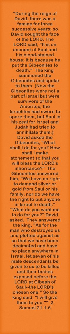 During the reign of David, there was a famine for three successive years; so David sought the face of the LORD. The LORD said, It is on account of Saul and his blood-stained house; it is because he put the Gibeonites to death. The king summoned the Gibeonites and spoke to them. (Now the Gibeonites were not a part of Israel but were survivors of the Amorites; the Israelites had sworn to spare them, but Saul in his zeal for Israel and Judah had tried to annihilate them.) ...