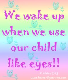 We wake up when we use our child like eyes! ♥ Claire ƸӜƷ https://www.facebook.com/ButterflyStrongPage