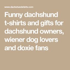 Funny dachshund t-shirts and gifts for dachshund owners, wiener dog lovers and doxie fans