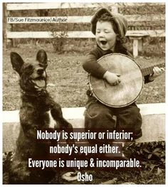 """Nobody is superior or inferior, nobody's equal either. Everyone is unique and incomparable."" ~ Osho ..*"