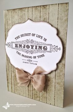 Stampin Up a From My Heart, The Secret of Life Is… stamp.  It's simple, it's clean, and gives you an antique look and feel.