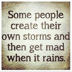 Some people create thier own storms and then get mad when it rains.