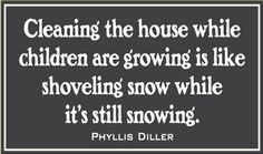 Cleaning the house while children are growing is like shoveling snow while it's still snowing