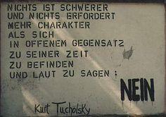 »Nichts ist schwerer und erfordert mehr Charakter, als sich in offenem Gegensatz zu seiner Zeit zu befinden und zu sagen: Nein!« Kurt Tucholsky