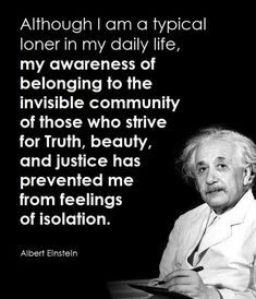 Although I Am a Typical Loner in My Daily Life My Awareness of Belonging Fo Fhe Invisible Communify of Those Who Strive for Truth Beauty and Justice Has Prevented Me From Feelings of Isolation Albert Einstein aNewKindofHuman Albert Einstein Quotes, Great Man Quotes, Seeker Quotes, Loner Quotes, Soul Meaning, My Daily Life, Philosophy Quotes, Strong Quotes, Quotes