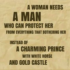 A woman needs a man who can protect her from everything that bothering her.  Instead of A CHARMING PRINCE with white horse and gold castle | #zQuotes