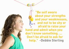 """""""Be self aware about your strengths and your weaknesses, and not to be shy or afraid to raise your hand and admit when you don't know something.. Don't be afraid to ask for help."""" - Debbie Sterling #quote #inspiration #strength"""