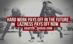 hard work does pay off, and laziness has its effect too