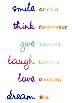 Smile often  Think positively   Give thanks Laugh loudly Love others Dream big