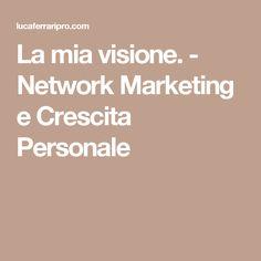 La mia visione. - Network Marketing e Crescita Personale