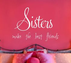 Sisters quote wall decal.  This is so true...I love my sisters!!