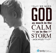 We need God as much in the calm as in the storm. - Jack Hyles