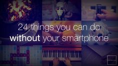 24 Things You Can Do Without Your Smartphone