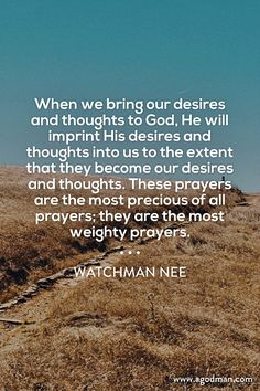 When we bring our desires and thoughts to God, He will imprint His desires and thoughts into us to the extent that they become our desires and thoughts. These prayers are the most precious of all prayers; they are the most weighty prayers. Watchman Nee. More at www.agodman.com