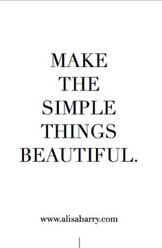 Make the simple things beautiful
