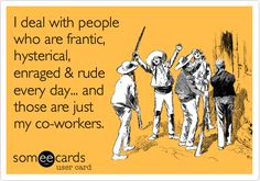 I deal with people who are frantic, hysterical, enraged & rude every day... and those are just my co-workers.