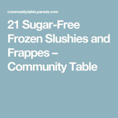 21 Sugar-Free Frozen Slushies and Frappes – Community Table