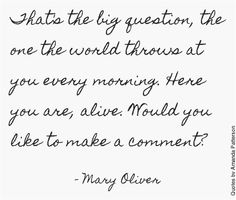 """Here you are, alive. Would you like to comment?"" (Love me some Mary Oliver)"