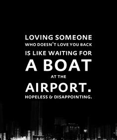 Loving someone who doesn't love you back is like waiting for a boat at the airport.  Hopeless & Disappointing.