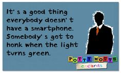 It's a good thing everybody doesn't have a smartphone. Somebody's got to honk when the light turns green.